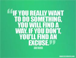 If You Really Want Something You'll Find a Way-If you Don't, You'll Find an Excuse.